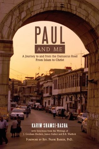 PAUL AND ME: A Journey to and from the Damascus Road From Islam to Christ Karim Shamsi-Basha