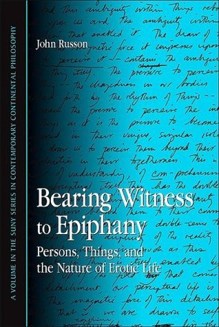 Bearing Witness to Epiphany: Persons, Things, and the Nature of Erotic Life (Suny Series in Contemporary Continental Philosophy) John Russon