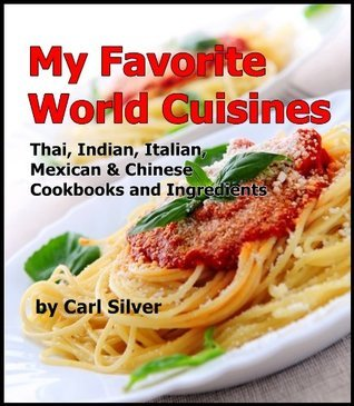 My Favorite World Cuisines : Thai, Indian, Italian, Mexican and Chinese Cookbooks and Ingredients  by  Carl Silver
