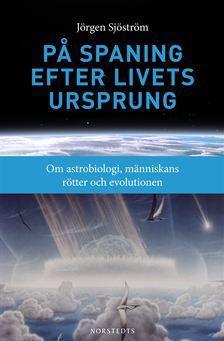 På spaning efter livets ursprung - Om astrobiologi, människans rötter och evolutionen  by  Jörgen Sjöström