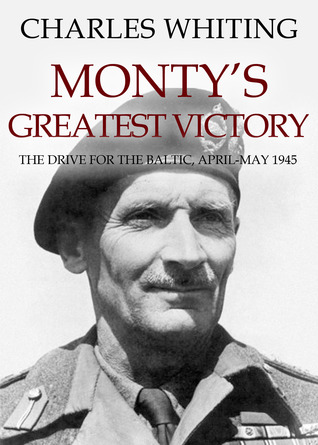 Montys Greatest Victory: The Drive for the Baltic April - May 1945  by  Charles Whiting