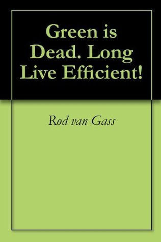 Green is Dead. Long Live Efficient! Rod van Gass