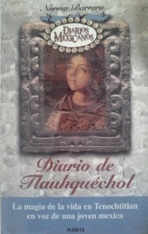 Diario de Tlauhquéchol: La magia de la vida en Tenochtitlan en voz de una joven mexica (Diarios Mexicanos)  by  Norma Anabel Barrera