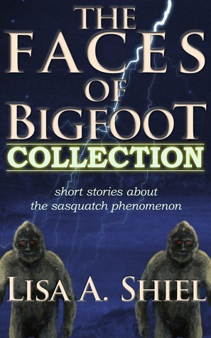 The Faces of Bigfoot Collection: Short Stories about the Sasquatch Phenomenon Lisa A. Shiel
