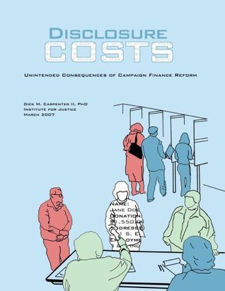 Disclosure Costs: Unintended Costs of Campaign Finance Reform  by  Dick M. Carpenter II