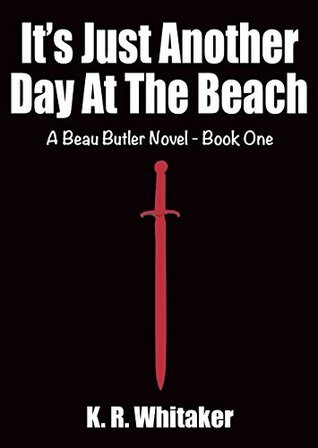 Its Just Another Day At The Beach - A Beau Butler Novel - Book One  by  K.R. Whitaker