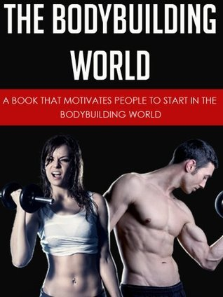 The Bodybuilding World: A Book That Motivates People To Start In The Bodybuilding World David Solis