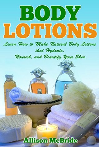 Body Lotions: Learn How to Make Natural Body Lotions That Hydrate, Nourish, and Beautify Your Skin  by  Allison McBride