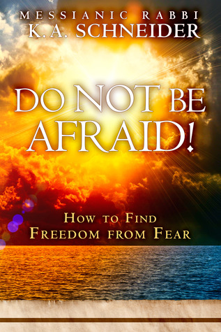 Do Not Be Afraid!: How to Find Freedom from Fear  by  K.A. Schneider