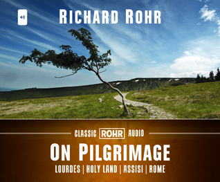 On Pilgrimage: Lourdes, Holy Land, Assisi, and Rome: Lourdes, Holy Land, Assisi, and Rome Richard Rohr
