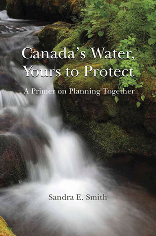 Canadas Water, Yours to Protect: A Primer on Planning Together  by  Sandra E Smith
