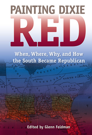 Painting Dixie Red: When, Where, Why, and How the South Became Republican Glenn Feldman