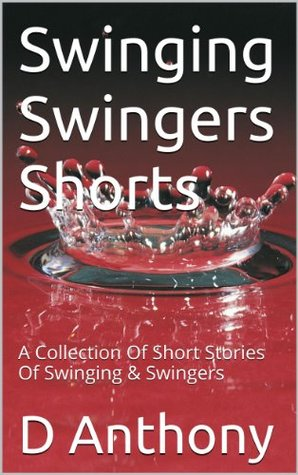 Swinging Swingers Shorts: A Collection Of Short Stories Of Swinging & Swingers D. Anthony