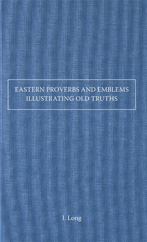 Eastern Proverbs and Emblems Illustrating Old Truths  by  J Long