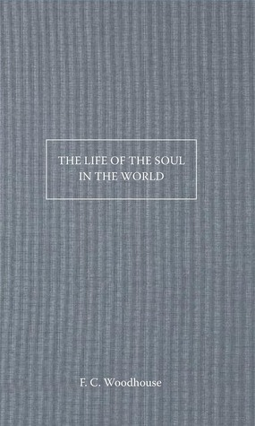 The Life of the Soul in the World  by  F C Woodhouse