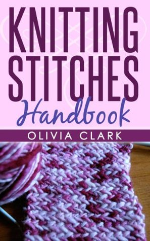 (3 BOOK BUNDLE) Knitting Stitches Handbook & How to Knit Socks & Knitting Scarves For Beginners (Learn How to Knit 7) Olivia Clark
