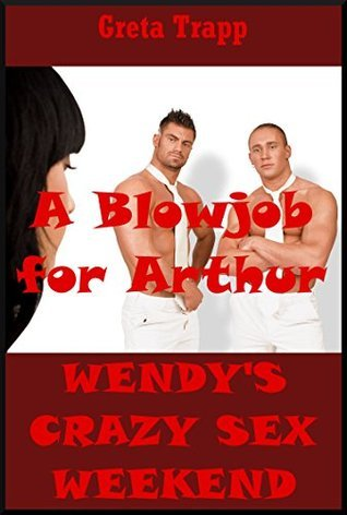 A Blowjob for Arthur: An Extreme Erotica Story (Wendys Crazy Sex Weekend Book 11) Greta Trapp