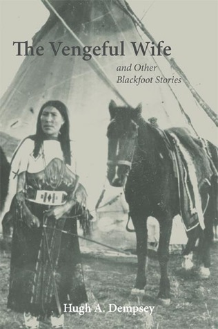 The Vengeful Wife and Other Blackfoot Stories  by  Hugh A. Dempsey