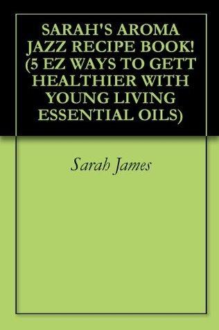 SARAHS AROMA JAZZ RECIPE BOOK! (5 EZ WAYS TO GETT HEALTHIER WITH YOUNG LIVING ESSENTIAL OILS)  by  Sarah James