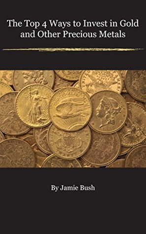 The Top 4 Ways To Invest In Gold And Other Precious Metals  by  Jamie Bush