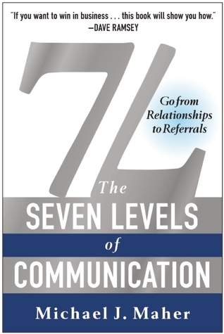7L: The Seven Levels of Communication: Go From Relationships to Referrals  by  Michael J. Maher