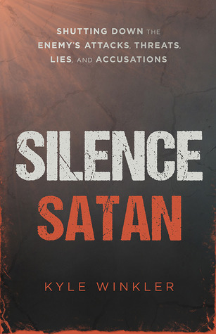 Silence Satan: Shutting Down the Enemys Attacks, Threats, Lies, and Accusations Kyle Winkler