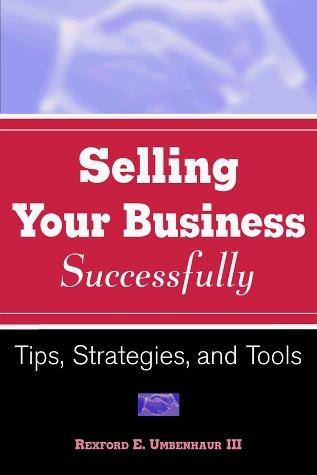 Sell Your Business Successfully: Tips, Strategies, And Tools Rexford E. Umbenhaur