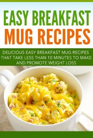 Easy Breakfast Mug Recipes: Delicious Easy Breakfast Mug Recipes That Take Less Than 10 Minutes To Make And Promote Weight Loss  by  Gary Campbell