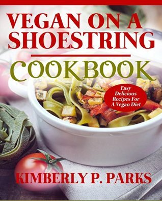 Vegan On A Shoestring Cookbook: Easy Delicious Recipes For A Vegan Diet  by  Kimberly P. Parks