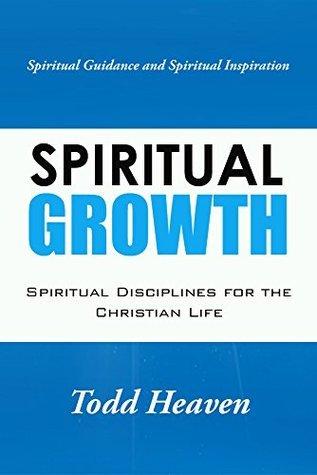 Spiritual Growth: Spiritual Disciplines For The Christian Life Todd Heaven
