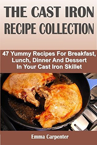THE CAST IRON RECIPE COLLECTION: 47 Yummy Recipes For Breakfast, Lunch, Dinner And Dessert In Your Cast Iron Skillet Emma Carpenter