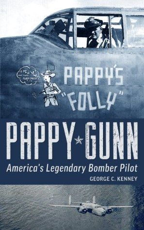Pappy Gunn: Americas Legendary Bomber Pilot  by  George Kenney