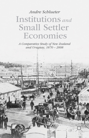 Institutions and Small Settler Economies: A Comparative Study of New Zealand and Uruguay, 1870 – 2008  by  Andre Schlueter