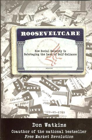 Rooseveltcare: How Social Security is Sabotaging the Land of Self Reliance Don Watkins