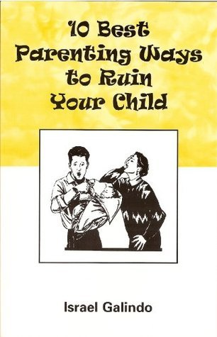 10 Best Parenting Ways to Ruin Your Child  by  Israel Galindo