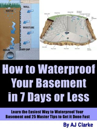 How to Waterproof Your Basement in 7 Days or Less Learn the Easiest Way to Waterproof Your Basement and 25 Master Tips to Get it Done Fast  by  A.J. Clarke