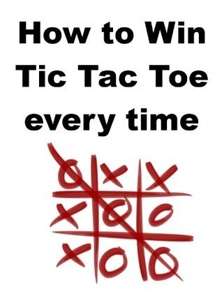 How to Win Tic Tac Toe Every Time  by  Stefan Jobbs