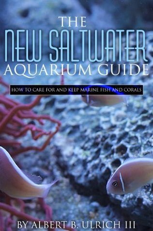The New Saltwater Aquarium Guide: How to Care for and Keep Marine Fish and Corals Albert B. Ulrich III