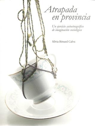 Atrapada en provincia. Un ejercicio autoetnográfico de imaginación sociológica Silvia M. Bénard Calva