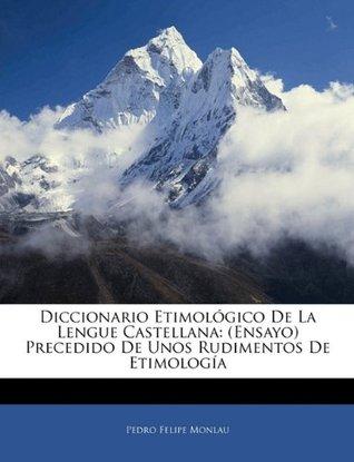 Diccionario Etimológico De La Lengue Castellana: (Ensayo) Precedido De Unos Rudimentos De Etimología  by  Pedro Felipe Monlau
