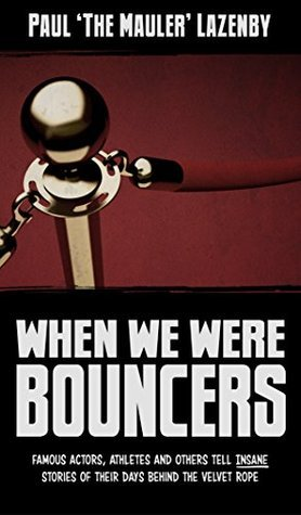 When We Were Bouncers: Famous Actors, Athletes and Others Tell Insane Stories of Their Days Behind the Velvet Rope  by  Paul Lazenby
