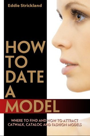 How To Date A Model - Where To Find And How To Attract Catwalk, Catalog And Fashion Models  by  Eddie Strickland