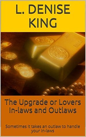 The Upgrade or Lovers In-laws and Outlaws: Sometimes it takes an outlaw to handle your in-laws  by  L. Denise King