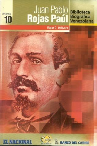 Juan Pablo Rojas Paúl (Biblioteca Biográfica Venezolana, volumen 10)  by  Edgar C. Otálvora
