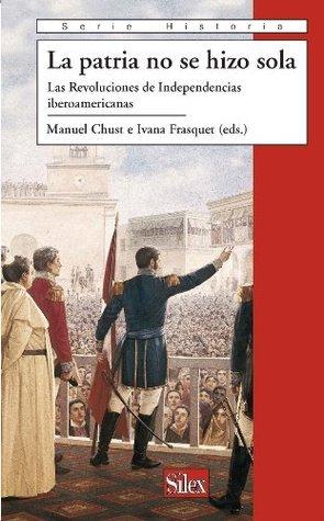 La Patria no se hizo sola. Las Revoluciones de Independencias iberoamericanas Manuel Chust