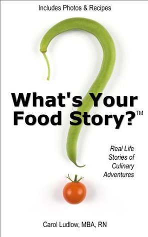 Whats Your Food Story? Real Life Stories of Culinary Adventures Carol Ludlow