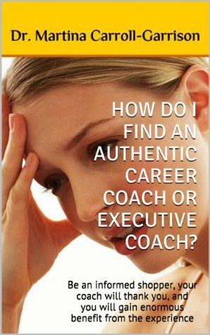 HOW DO I FIND AN AUTHENTIC CAREER COACH OR EXECUTIVE COACH?: Be an informed shopper, your coach will thank you, and you will gain enormous benefit from the experience Martina Carroll-Garrison