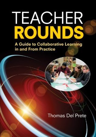 Teacher Rounds: A Guide to Collaborative Learning in and From Practice Thomas A. Del Prete