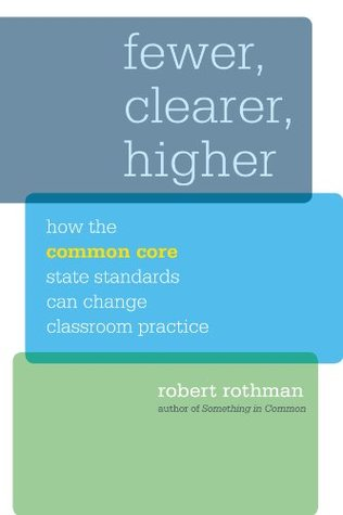 Fewer, Clearer, Higher: How the Common Core State Standards Can Change Classroom Practice (Harvard Education Letter Impact Series) Robert Rothman