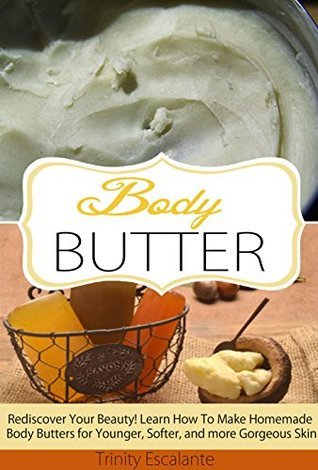 Body Butter: Rediscover Your Beauty! Learn How to Make Homemade Body Butters for Younger, Softer, and more Gorgeous Skin  by  Trinity Escalante